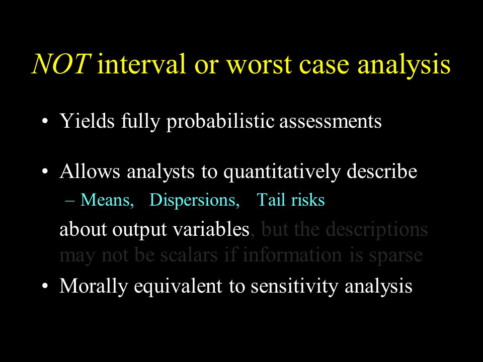 NOT interval or worst case analysis Yields fully probabilistic assessments Allows analysts to quantitatively describe –Means, Dispersions, Tail risks about output variables, but the descriptions may not be scalars if information is sparse Morally equivalent to sensitivity analysis