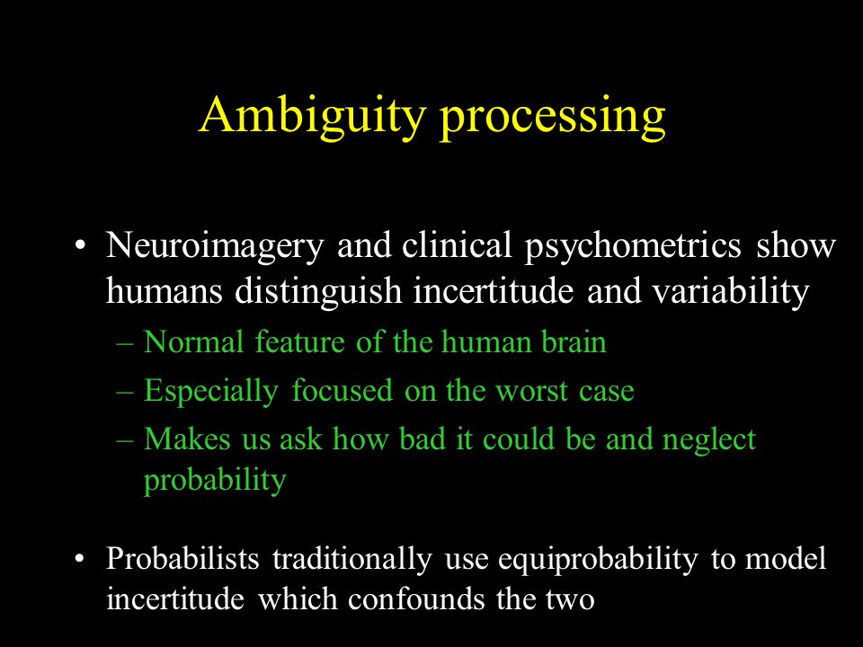 Ambiguity processing Neuroimagery and clinical psychometrics show humans distinguish incertitude and variability –Normal feature of the human brain –Especially focused on the worst case –Makes us ask how bad it could be and neglect probability Probabilists traditionally use equiprobability to model incertitude which confounds the two