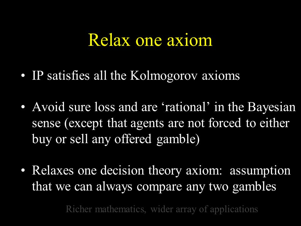 Relax one axiom IP satisfies all the Kolmogorov axioms Avoid sure loss and are 'rational' in the Bayesian sense (except that agents are not forced to either buy or sell any offered gamble) Relaxes one decision theory axiom: assumption that we can always compare any two gambles Richer mathematics, wider array of applications