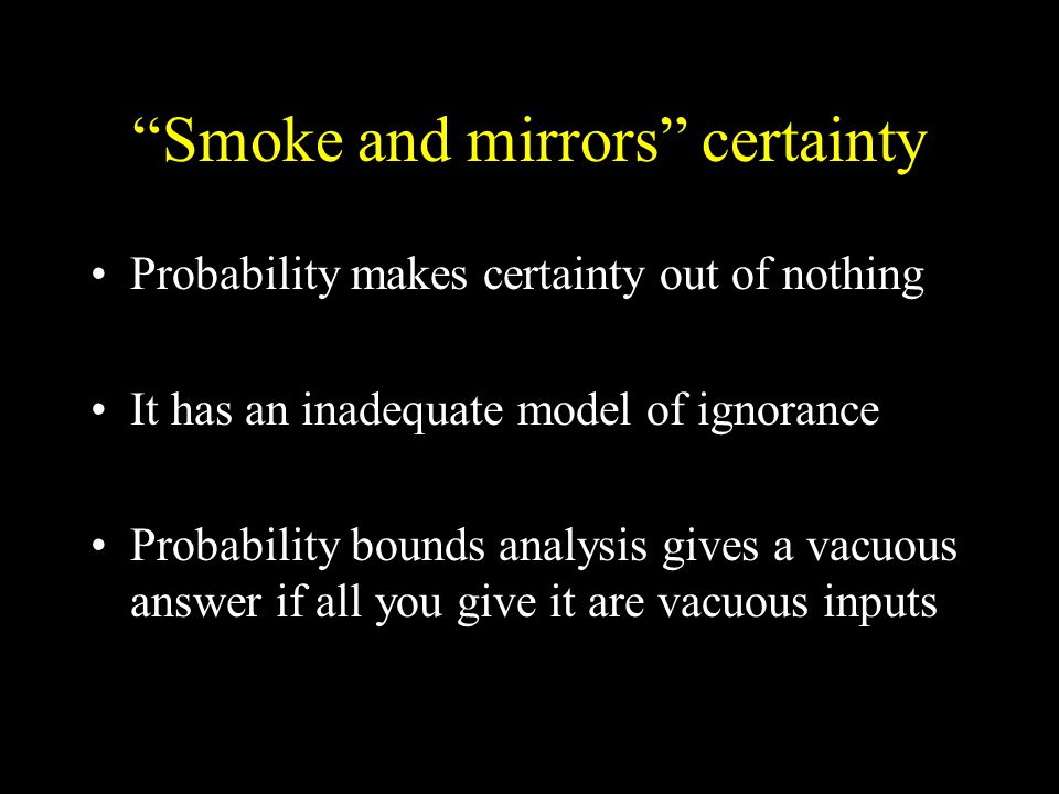 Smoke and mirrors certainty Probability makes certainty out of nothing It has an inadequate model of ignorance Probability bounds analysis gives a vacuous answer if all you give it are vacuous inputs