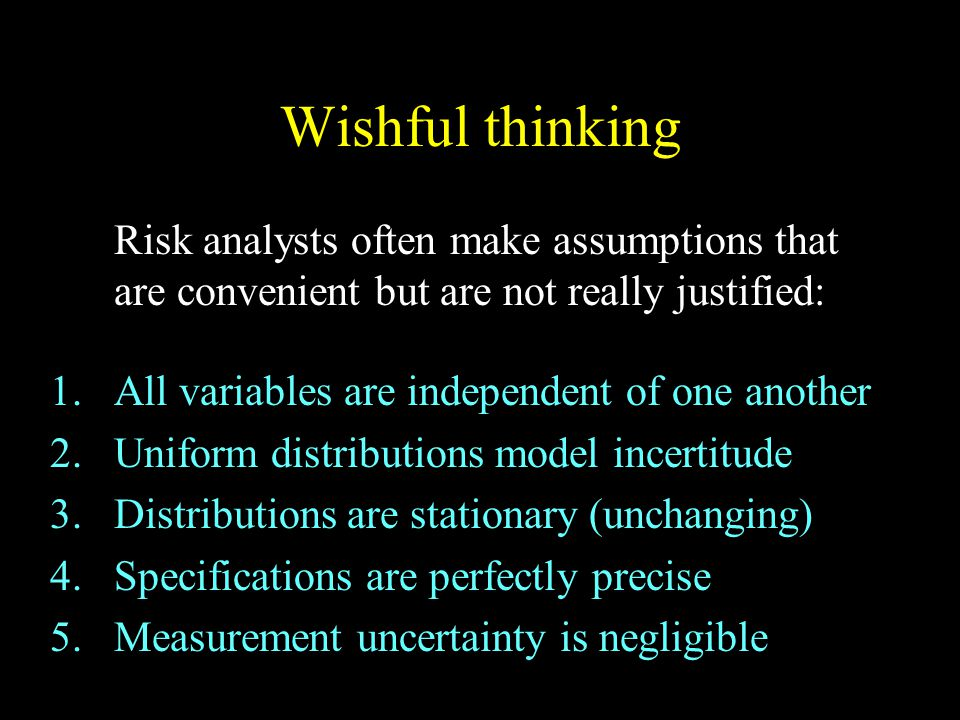 Wishful thinking Risk analysts often make assumptions that are convenient but are not really justified: 1.All variables are independent of one another 2.Uniform distributions model incertitude 3.Distributions are stationary (unchanging) 4.Specifications are perfectly precise 5.Measurement uncertainty is negligible