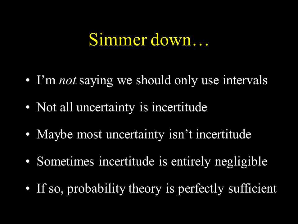 Simmer down… I'm not saying we should only use intervals Not all uncertainty is incertitude Maybe most uncertainty isn't incertitude Sometimes incertitude is entirely negligible If so, probability theory is perfectly sufficient