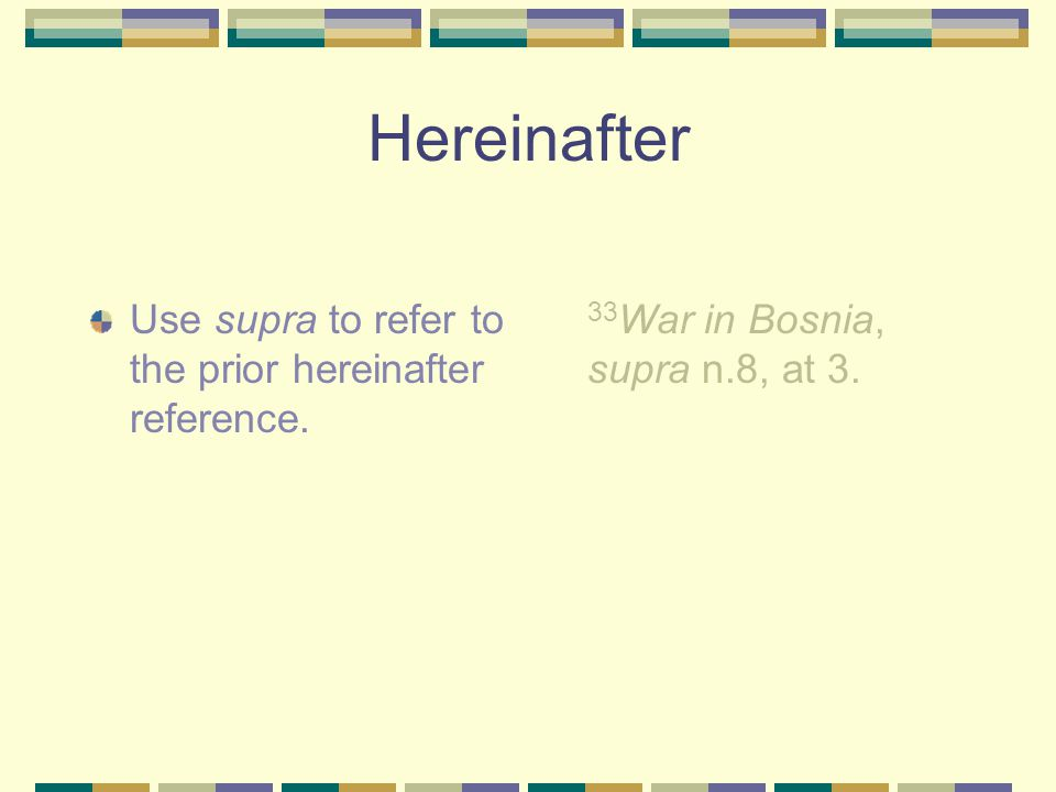Supra and Hereinafter Use hereinafter to shorten a long title, when you have more than one piece (of the same type) by the same author within the same footnote, or if the short cite reference would be very long.