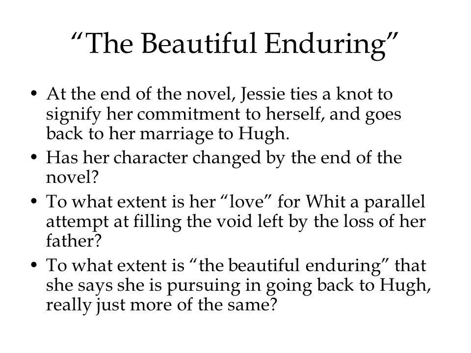 The Beautiful Enduring At the end of the novel, Jessie ties a knot to signify her commitment to herself, and goes back to her marriage to Hugh.