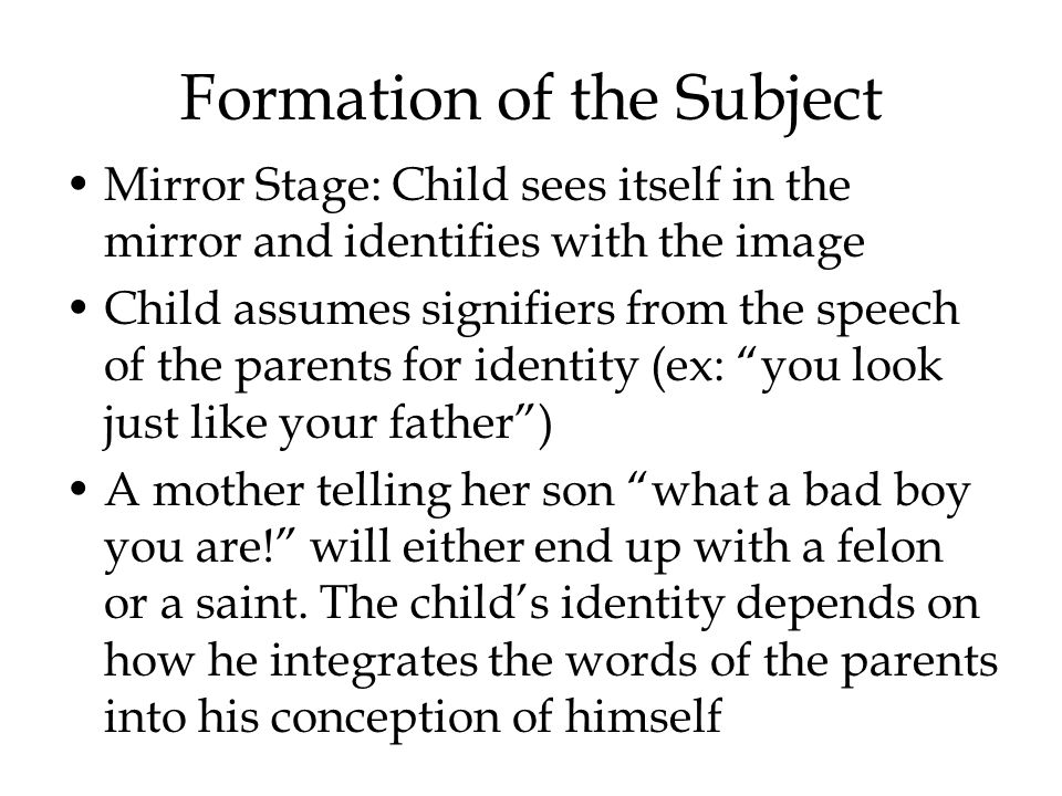 Formation of the Subject Mirror Stage: Child sees itself in the mirror and identifies with the image Child assumes signifiers from the speech of the parents for identity (ex: you look just like your father ) A mother telling her son what a bad boy you are! will either end up with a felon or a saint.