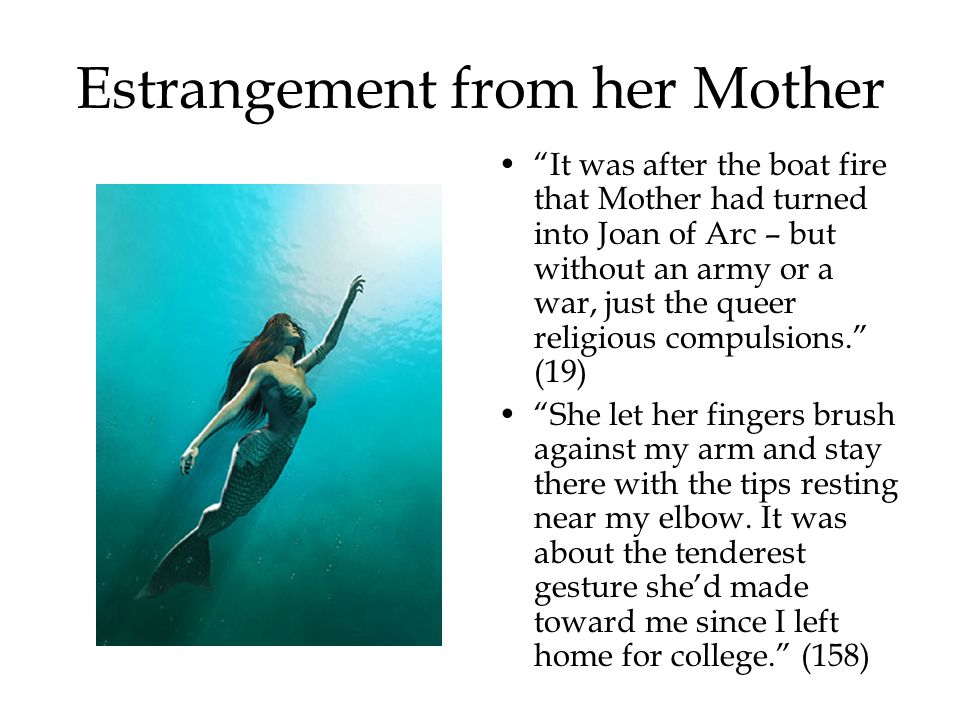 Estrangement from her Mother It was after the boat fire that Mother had turned into Joan of Arc – but without an army or a war, just the queer religious compulsions. (19) She let her fingers brush against my arm and stay there with the tips resting near my elbow.