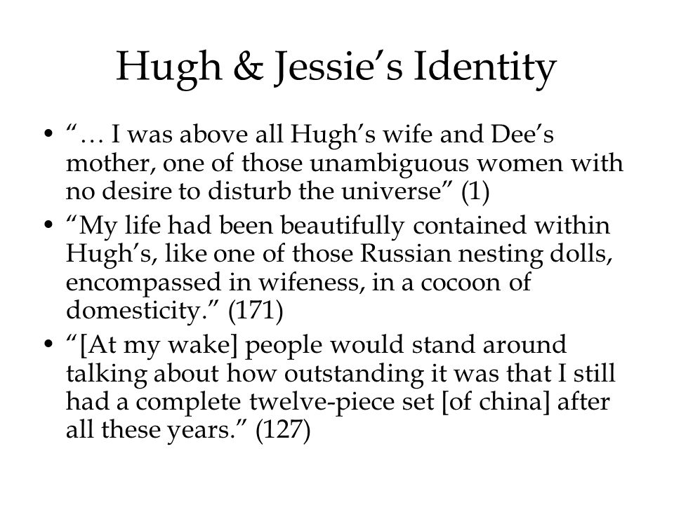 Hugh & Jessie's Identity … I was above all Hugh's wife and Dee's mother, one of those unambiguous women with no desire to disturb the universe (1) My life had been beautifully contained within Hugh's, like one of those Russian nesting dolls, encompassed in wifeness, in a cocoon of domesticity. (171) [At my wake] people would stand around talking about how outstanding it was that I still had a complete twelve-piece set [of china] after all these years. (127)