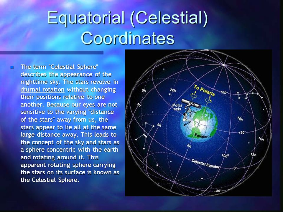 Equatorial (Celestial) Coordinates n The term Celestial Sphere describes the appearance of the nighttime sky.