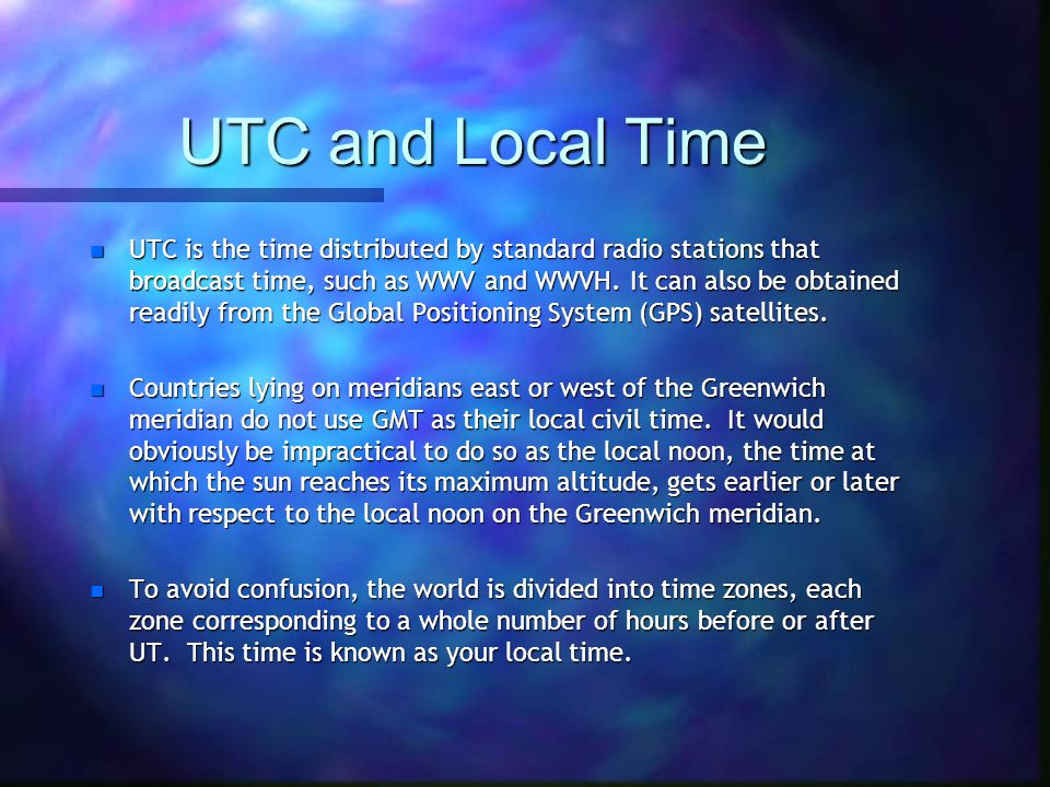 UTC and Local Time n UTC is the time distributed by standard radio stations that broadcast time, such as WWV and WWVH.