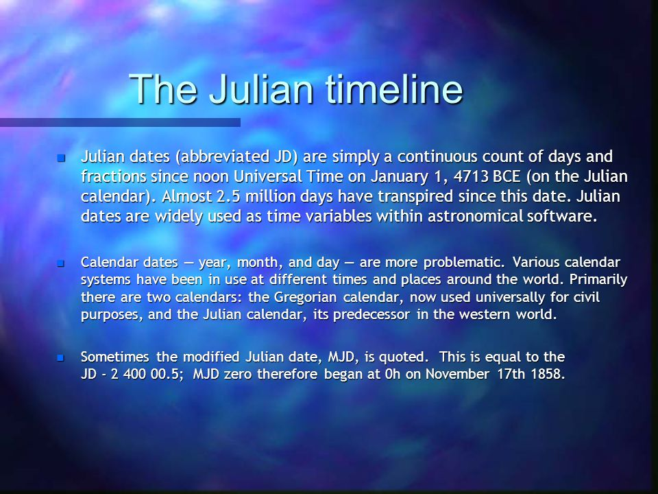 The Julian timeline n Julian dates (abbreviated JD) are simply a continuous count of days and fractions since noon Universal Time on January 1, 4713 BCE (on the Julian calendar).