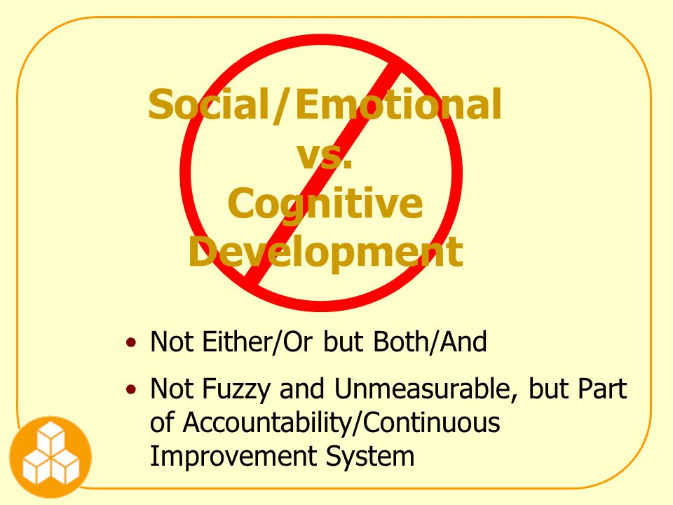 Not Either/Or but Both/And Not Fuzzy and Unmeasurable, but Part of Accountability/Continuous Improvement System Social/Emotional vs.