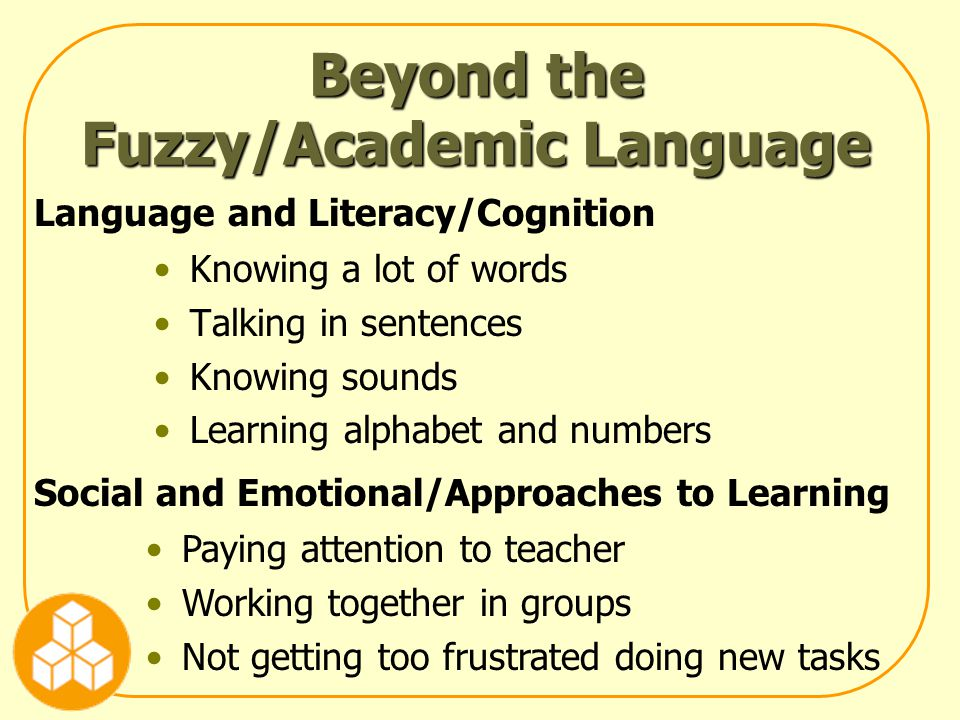 Beyond the Fuzzy/Academic Language Knowing a lot of words Talking in sentences Knowing sounds Learning alphabet and numbers Language and Literacy/Cognition Social and Emotional/Approaches to Learning Paying attention to teacher Working together in groups Not getting too frustrated doing new tasks