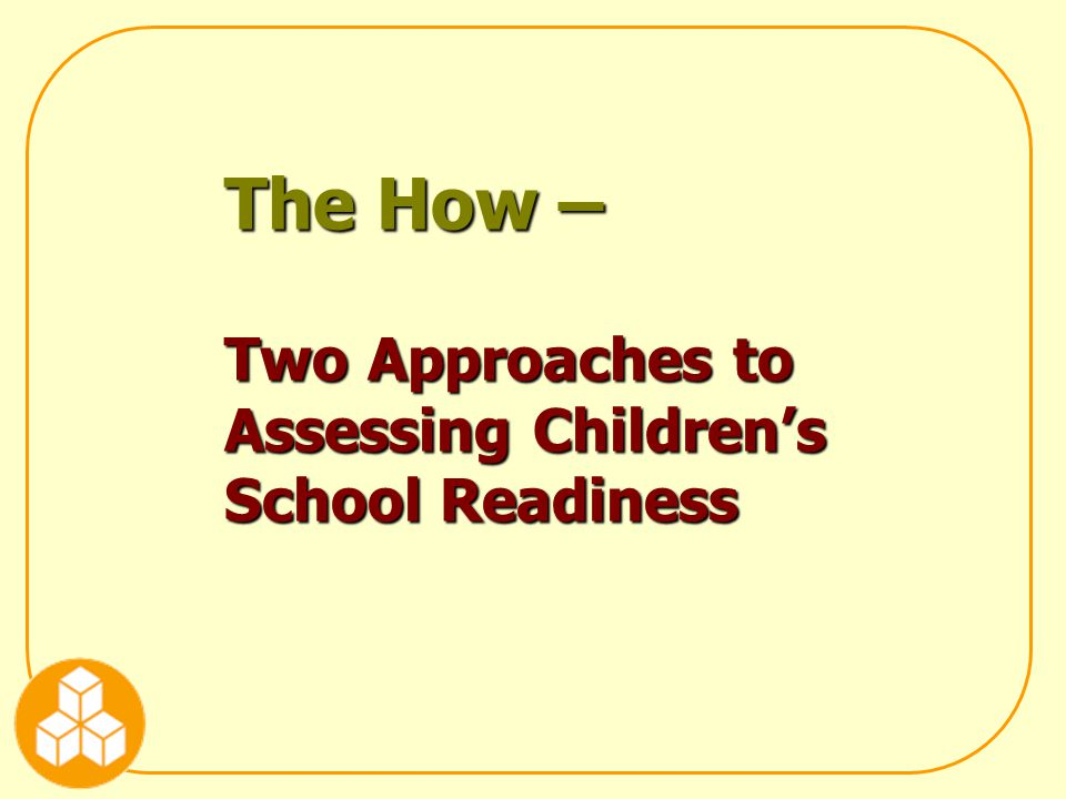 The How – Two Approaches to Assessing Children's School Readiness