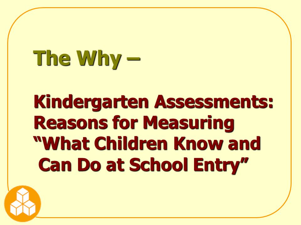 The Why – Kindergarten Assessments: Reasons for Measuring What Children Know and Can Do at School Entry