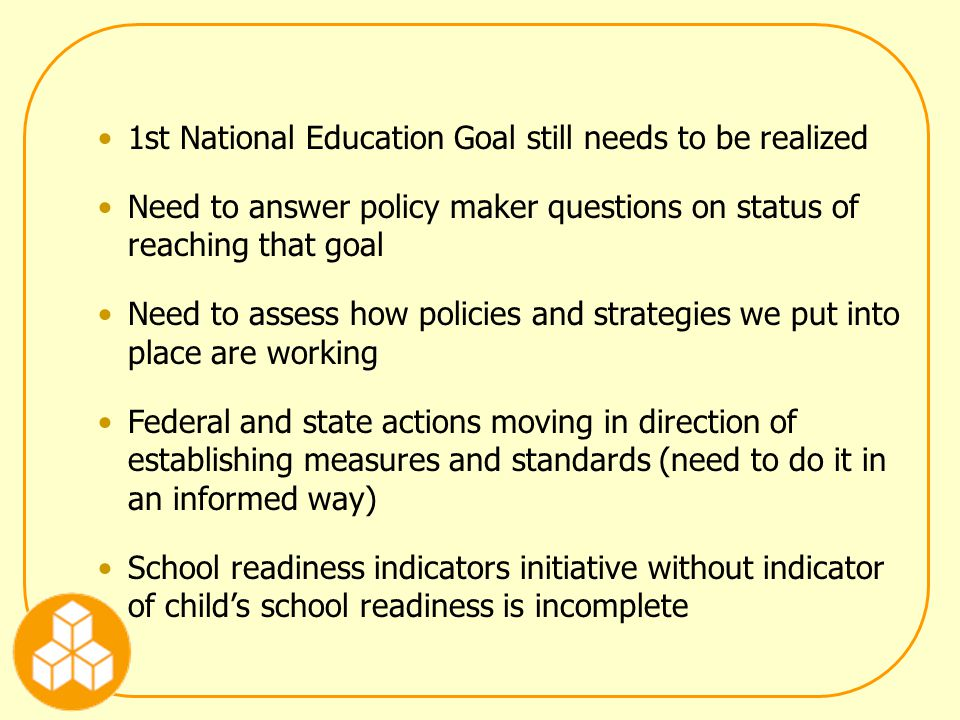 1st National Education Goal still needs to be realized Need to answer policy maker questions on status of reaching that goal Need to assess how policies and strategies we put into place are working Federal and state actions moving in direction of establishing measures and standards (need to do it in an informed way) School readiness indicators initiative without indicator of child's school readiness is incomplete