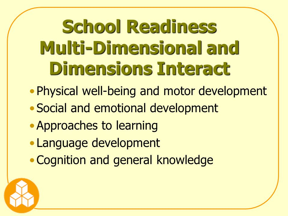 School Readiness Multi-Dimensional and Dimensions Interact Physical well-being and motor development Social and emotional development Approaches to learning Language development Cognition and general knowledge