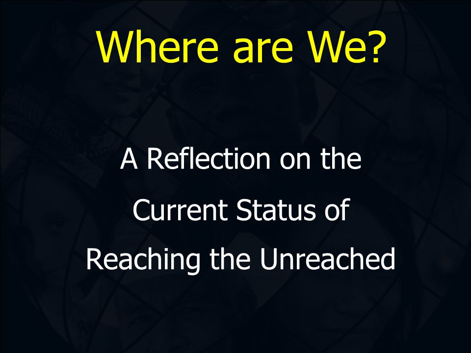 Where are We? A Reflection on the Current Status of Reaching the Unreached