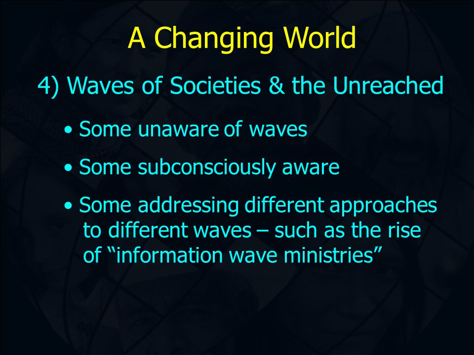 A Changing World 4) Waves of Societies & the Unreached Some unaware of waves Some subconsciously aware Some addressing different approaches to different waves – such as the rise of information wave ministries