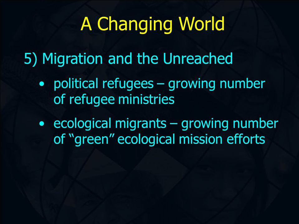 A Changing World 5) Migration and the Unreached political refugees – growing number of refugee ministries ecological migrants – growing number of green ecological mission efforts