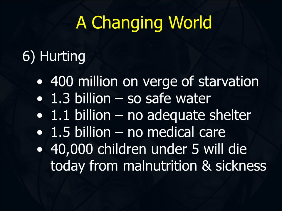 A Changing World 6) Hurting 400 million on verge of starvation 1.3 billion – so safe water 1.1 billion – no adequate shelter 1.5 billion – no medical care 40,000 children under 5 will die today from malnutrition & sickness