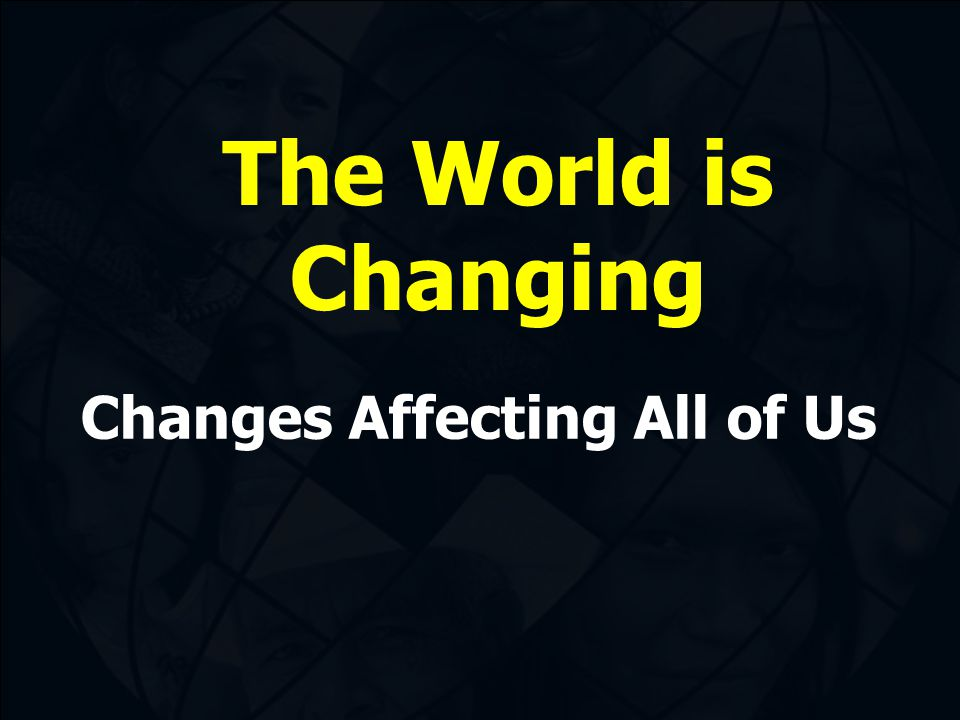 The World is Changing Changes Affecting All of Us