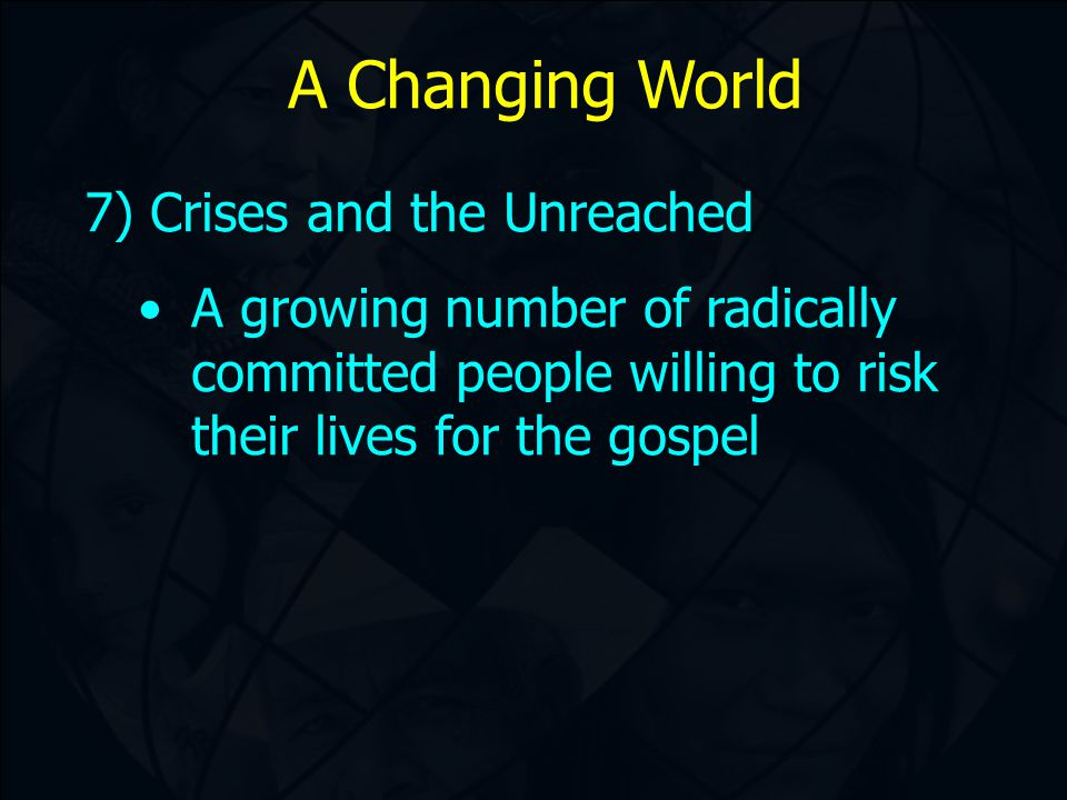A Changing World 7) Crises and the Unreached A growing number of radically committed people willing to risk their lives for the gospel