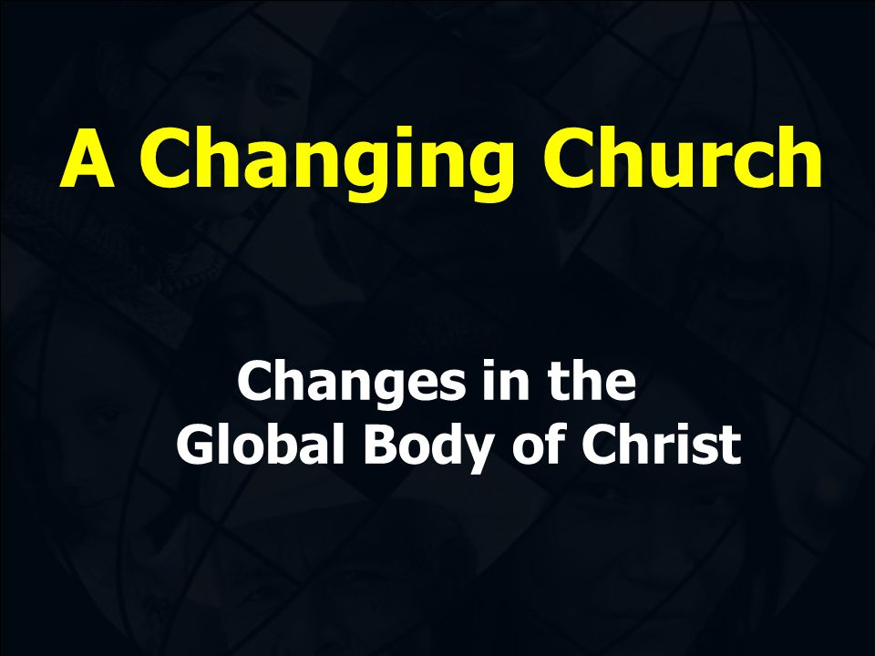 A Changing Church Changes in the Global Body of Christ