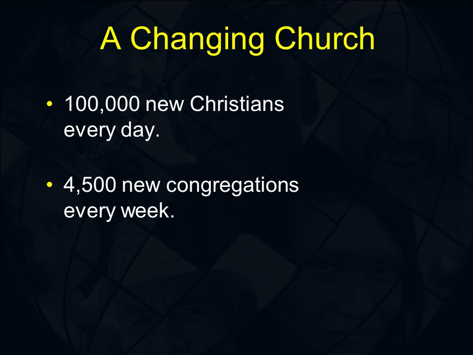 100,000 new Christians every day. 4,500 new congregations every week. A Changing Church