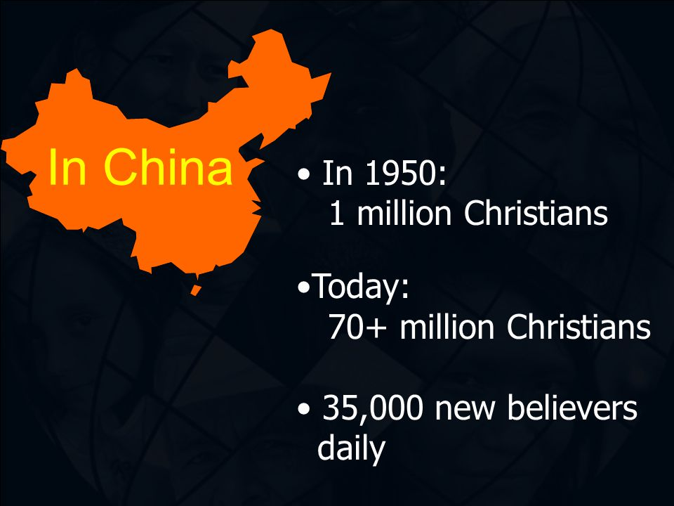 In China In 1950: 1 million Christians Today: 70+ million Christians 35,000 new believers daily