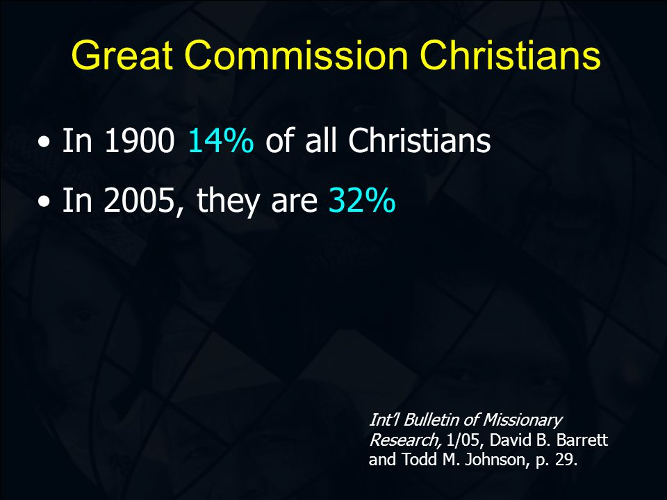 Great Commission Christians In 1900 14% of all Christians In 2005, they are 32% Int'l Bulletin of Missionary Research, 1/05, David B.