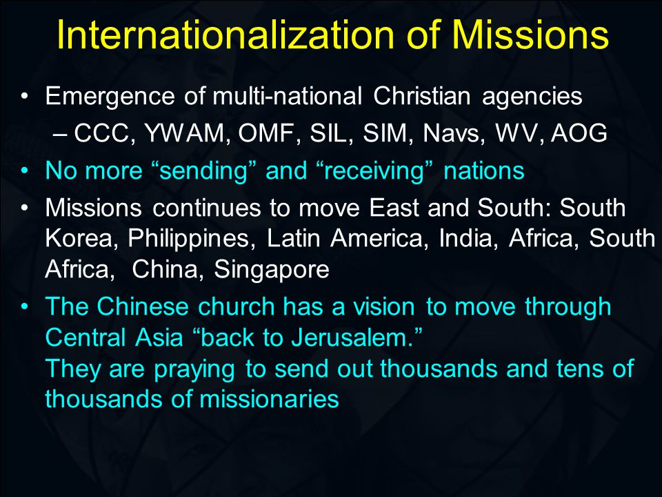 Internationalization of Missions Emergence of multi-national Christian agencies –CCC, YWAM, OMF, SIL, SIM, Navs, WV, AOG No more sending and receiving nations Missions continues to move East and South: South Korea, Philippines, Latin America, India, Africa, South Africa, China, Singapore The Chinese church has a vision to move through Central Asia back to Jerusalem. They are praying to send out thousands and tens of thousands of missionaries