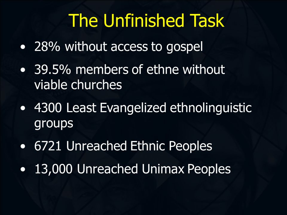 The Unfinished Task 28% without access to gospel 39.5% members of ethne without viable churches 4300 Least Evangelized ethnolinguistic groups 6721 Unreached Ethnic Peoples 13,000 Unreached Unimax Peoples