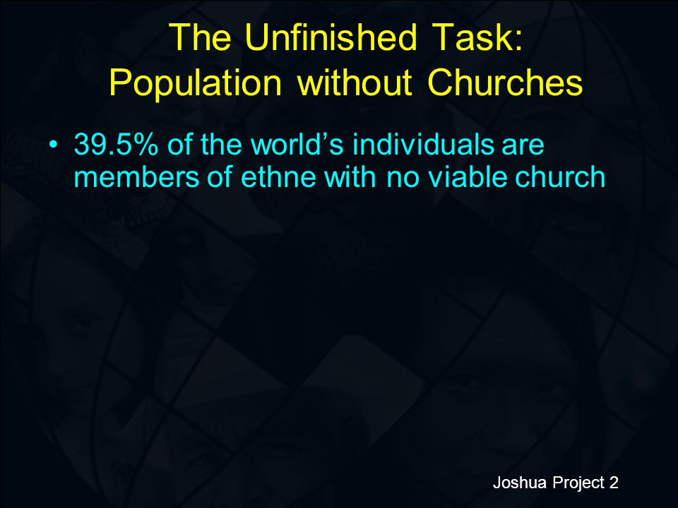The Unfinished Task: Population without Churches 39.5% of the world's individuals are members of ethne with no viable church Joshua Project 2
