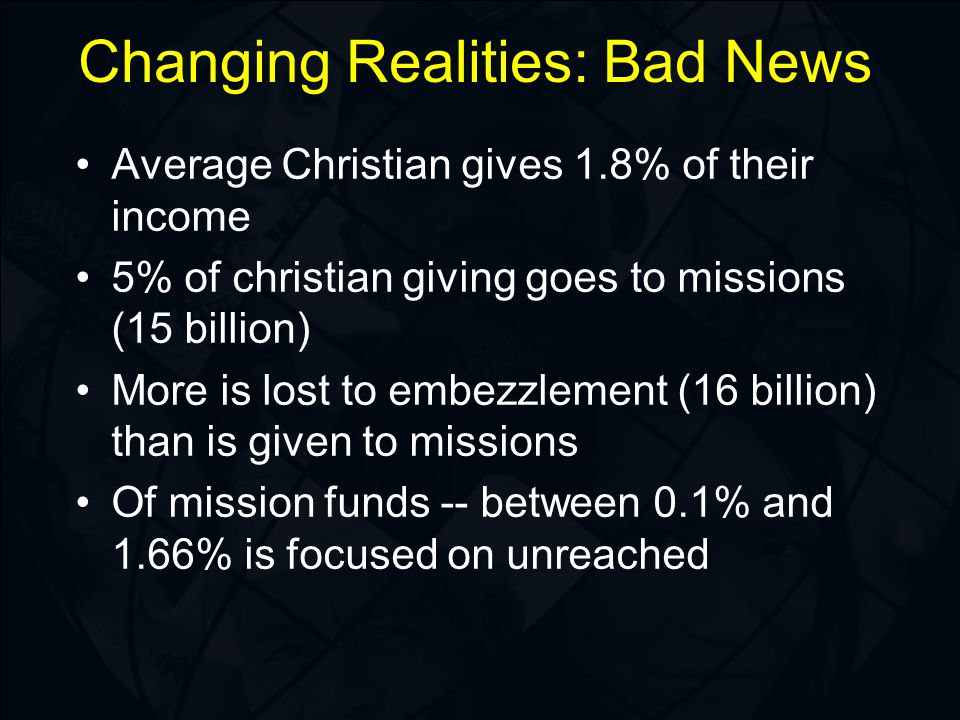 Changing Realities: Bad News Average Christian gives 1.8% of their income 5% of christian giving goes to missions (15 billion) More is lost to embezzlement (16 billion) than is given to missions Of mission funds -- between 0.1% and 1.66% is focused on unreached