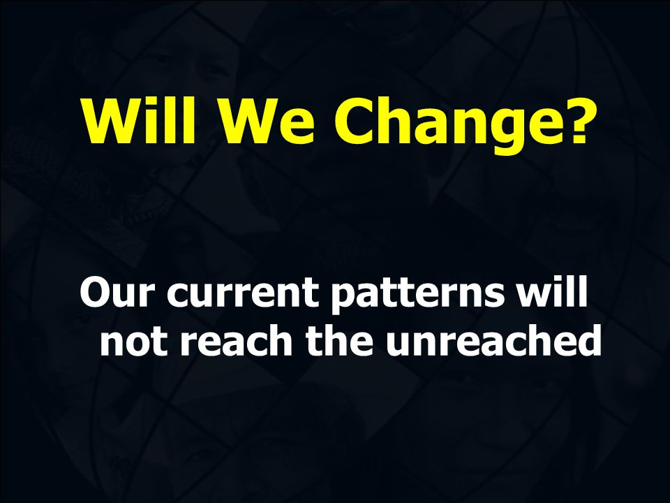 Will We Change? Our current patterns will not reach the unreached