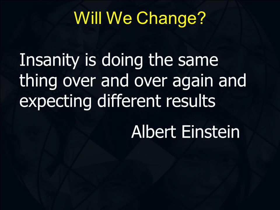 Insanity is doing the same thing over and over again and expecting different results Albert Einstein Will We Change?