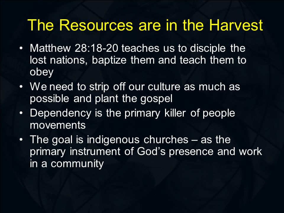 The Resources are in the Harvest Matthew 28:18-20 teaches us to disciple the lost nations, baptize them and teach them to obey We need to strip off our culture as much as possible and plant the gospel Dependency is the primary killer of people movements The goal is indigenous churches – as the primary instrument of God's presence and work in a community