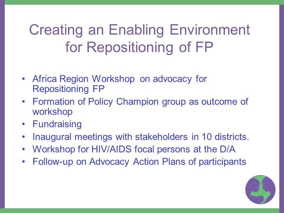 Creating an Enabling Environment for Repositioning of FP Africa Region Workshop on advocacy for Repositioning FP Formation of Policy Champion group as outcome of workshop Fundraising Inaugural meetings with stakeholders in 10 districts.