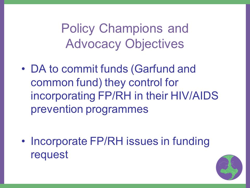 Policy Champions and Advocacy Objectives DA to commit funds (Garfund and common fund) they control for incorporating FP/RH in their HIV/AIDS prevention programmes Incorporate FP/RH issues in funding request