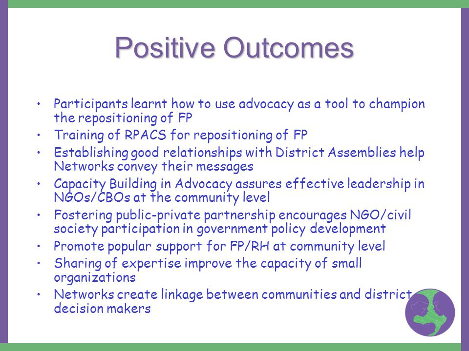 Positive Outcomes Participants learnt how to use advocacy as a tool to champion the repositioning of FP Training of RPACS for repositioning of FP Establishing good relationships with District Assemblies help Networks convey their messages Capacity Building in Advocacy assures effective leadership in NGOs/CBOs at the community level Fostering public-private partnership encourages NGO/civil society participation in government policy development Promote popular support for FP/RH at community level Sharing of expertise improve the capacity of small organizations Networks create linkage between communities and district decision makers
