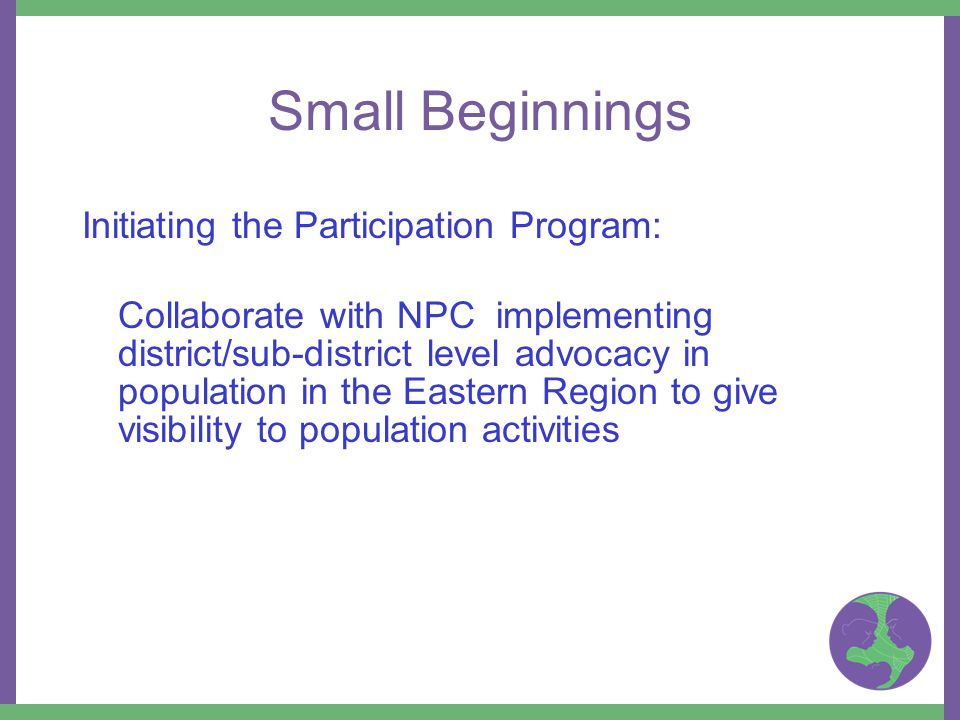 Small Beginnings Initiating the Participation Program: Collaborate with NPC implementing district/sub-district level advocacy in population in the Eastern Region to give visibility to population activities
