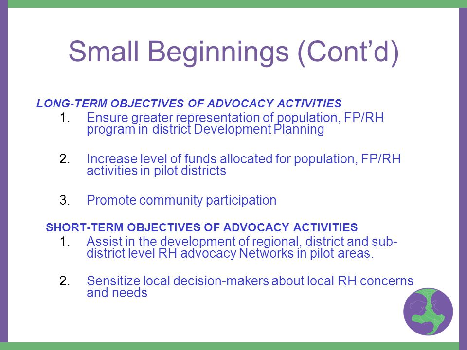 Small Beginnings (Cont'd) LONG-TERM OBJECTIVES OF ADVOCACY ACTIVITIES 1.Ensure greater representation of population, FP/RH program in district Development Planning 2.Increase level of funds allocated for population, FP/RH activities in pilot districts 3.Promote community participation SHORT-TERM OBJECTIVES OF ADVOCACY ACTIVITIES 1.Assist in the development of regional, district and sub- district level RH advocacy Networks in pilot areas.