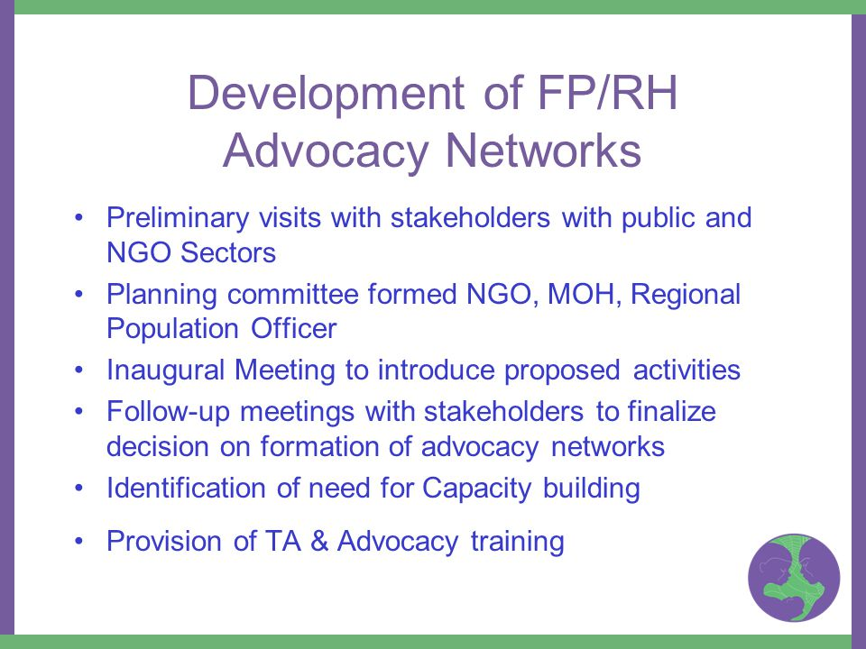Development of FP/RH Advocacy Networks Preliminary visits with stakeholders with public and NGO Sectors Planning committee formed NGO, MOH, Regional Population Officer Inaugural Meeting to introduce proposed activities Follow-up meetings with stakeholders to finalize decision on formation of advocacy networks Identification of need for Capacity building Provision of TA & Advocacy training