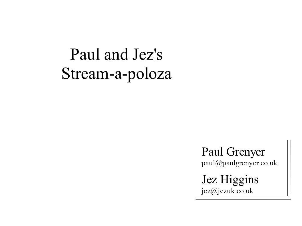 Paul and Jez s Stream-a-poloza Paul Grenyer paul@paulgrenyer.co.uk Jez Higgins jez@jezuk.co.uk