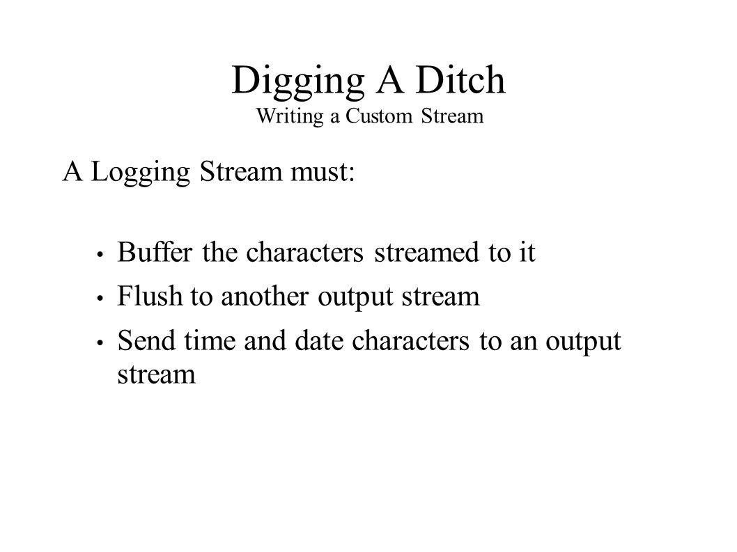 Digging A Ditch Writing a Custom Stream A Logging Stream must: Buffer the characters streamed to it Flush to another output stream Send time and date characters to an output stream