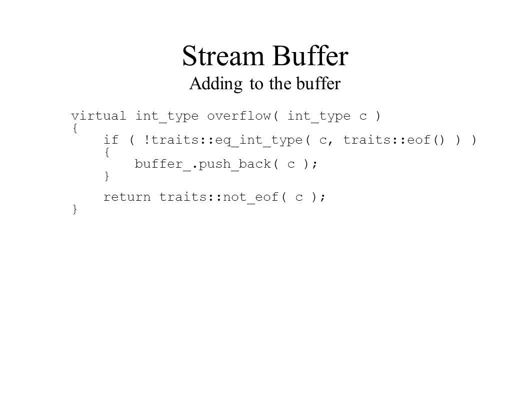 Stream Buffer Adding to the buffer virtual int_type overflow( int_type c ) { if ( !traits::eq_int_type( c, traits::eof() ) ) { buffer_.push_back( c ); } return traits::not_eof( c ); }