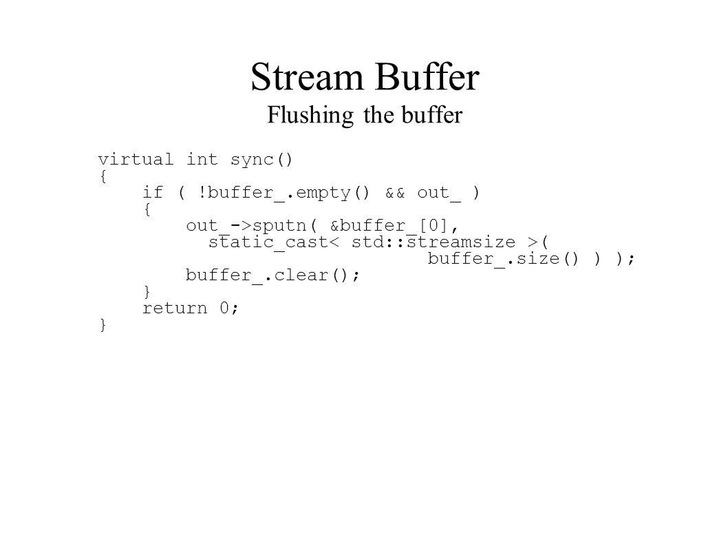 Stream Buffer Flushing the buffer virtual int sync() { if ( !buffer_.empty() && out_ ) { out_->sputn( &buffer_[0], static_cast ( buffer_.size() ) ); buffer_.clear(); } return 0; }