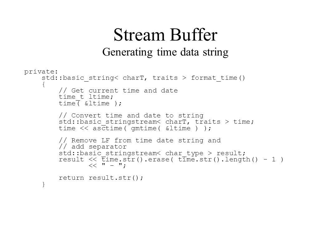 Stream Buffer Generating time data string private: std::basic_string format_time() { // Get current time and date time_t ltime; time( &ltime ); // Convert time and date to string std::basic_stringstream time; time << asctime( gmtime( &ltime ) ); // Remove LF from time date string and // add separator std::basic_stringstream result; result << time.str().erase( time.str().length() - 1 ) << - ; return result.str(); }