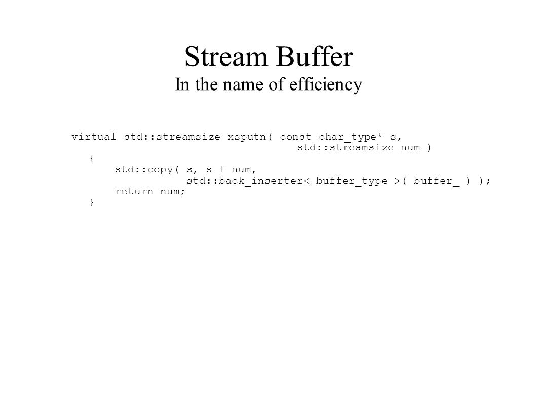 Stream Buffer In the name of efficiency virtual std::streamsize xsputn( const char_type* s, std::streamsize num ) { std::copy( s, s + num, std::back_inserter ( buffer_ ) ); return num; }