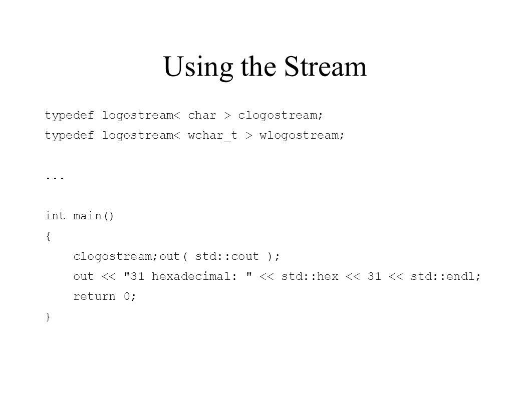 Using the Stream typedef logostream clogostream; typedef logostream wlogostream;...